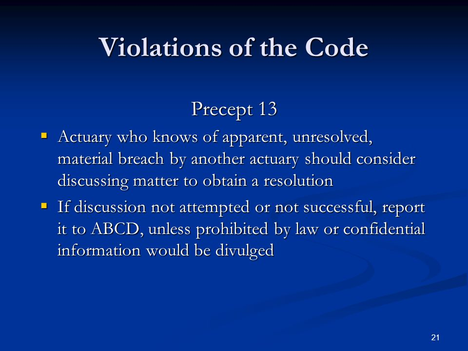 21 Violations of the Code Precept 13  Actuary who knows of apparent, unresolved, material breach by another actuary should consider discussing matter to obtain a resolution  If discussion not attempted or not successful, report it to ABCD, unless prohibited by law or confidential information would be divulged