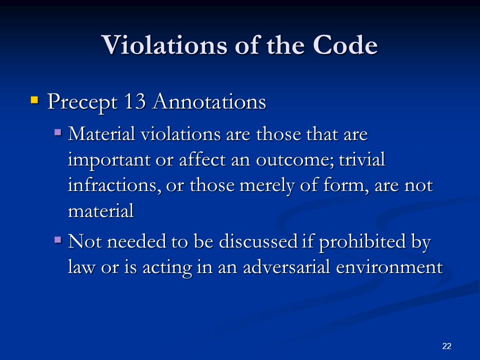 22 Violations of the Code  Precept 13 Annotations  Material violations are those that are important or affect an outcome; trivial infractions, or those merely of form, are not material  Not needed to be discussed if prohibited by law or is acting in an adversarial environment