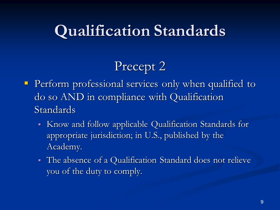 9 Qualification Standards Precept 2  Perform professional services only when qualified to do so AND in compliance with Qualification Standards  Know and follow applicable Qualification Standards for appropriate jurisdiction; in U.S., published by the Academy.