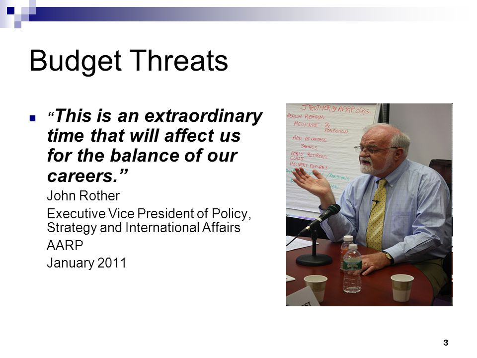 3 Budget Threats This is an extraordinary time that will affect us for the balance of our careers. John Rother Executive Vice President of Policy, Strategy and International Affairs AARP January 2011