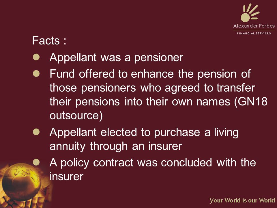Facts : lAppellant was a pensioner lFund offered to enhance the pension of those pensioners who agreed to transfer their pensions into their own names (GN18 outsource) lAppellant elected to purchase a living annuity through an insurer lA policy contract was concluded with the insurer