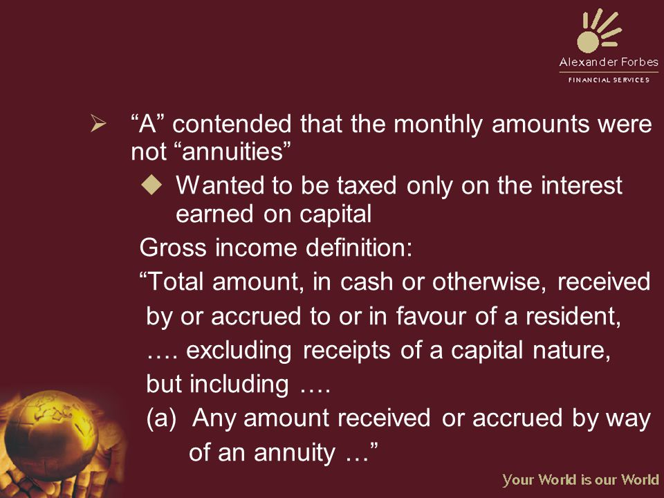  A contended that the monthly amounts were not annuities  Wanted to be taxed only on the interest earned on capital Gross income definition: Total amount, in cash or otherwise, received by or accrued to or in favour of a resident, ….