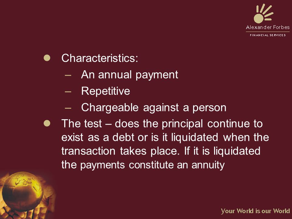 lCharacteristics: –An annual payment –Repetitive –Chargeable against a person lThe test – does the principal continue to exist as a debt or is it liquidated when the transaction takes place.