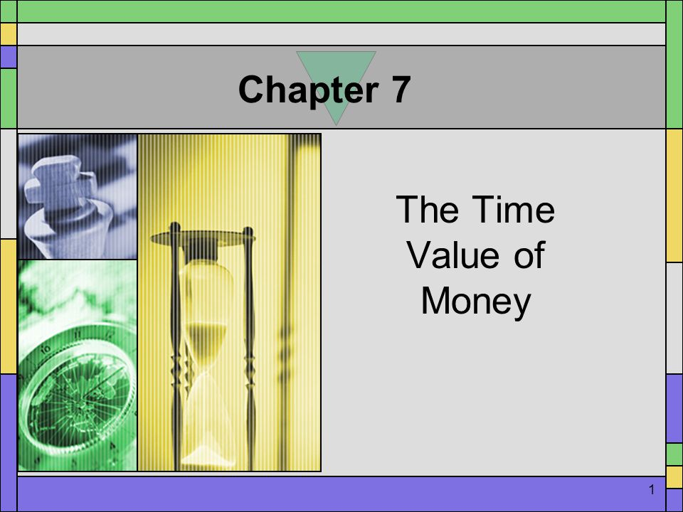 1 Chapter 7 The Time Value of Money
