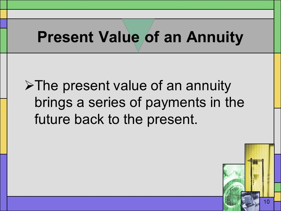 10 Present Value of an Annuity  The present value of an annuity brings a series of payments in the future back to the present.