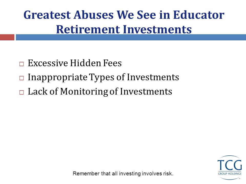 Greatest Abuses We See in Educator Retirement Investments  Excessive Hidden Fees  Inappropriate Types of Investments  Lack of Monitoring of Investments Remember that all investing involves risk.