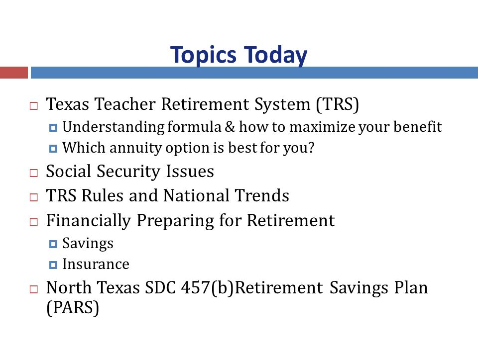 Topics Today  Texas Teacher Retirement System (TRS)  Understanding formula & how to maximize your benefit  Which annuity option is best for you.