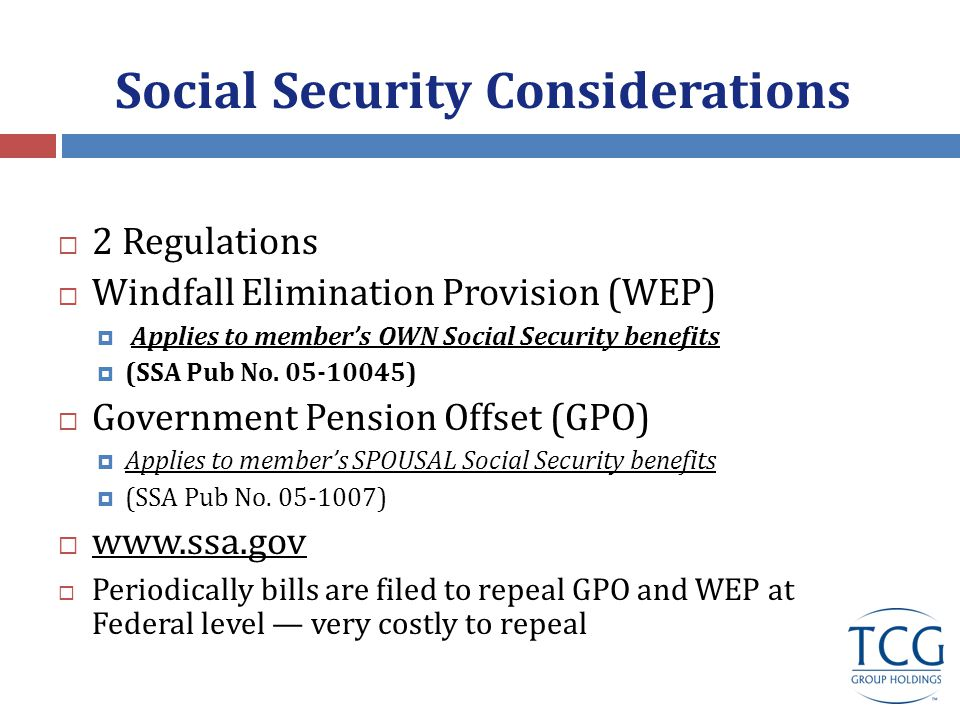 Social Security Considerations  2 Regulations  Windfall Elimination Provision (WEP)  Applies to member's OWN Social Security benefits  (SSA Pub No.