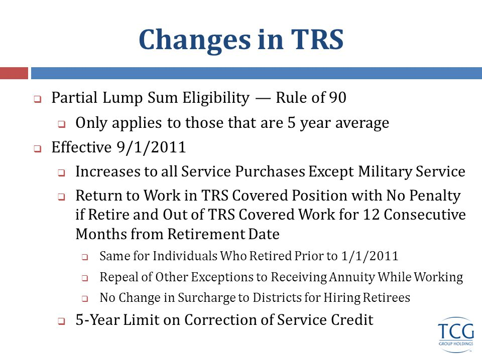 Changes in TRS  Partial Lump Sum Eligibility — Rule of 90  Only applies to those that are 5 year average  Effective 9/1/2011  Increases to all Service Purchases Except Military Service  Return to Work in TRS Covered Position with No Penalty if Retire and Out of TRS Covered Work for 12 Consecutive Months from Retirement Date  Same for Individuals Who Retired Prior to 1/1/2011  Repeal of Other Exceptions to Receiving Annuity While Working  No Change in Surcharge to Districts for Hiring Retirees  5-Year Limit on Correction of Service Credit
