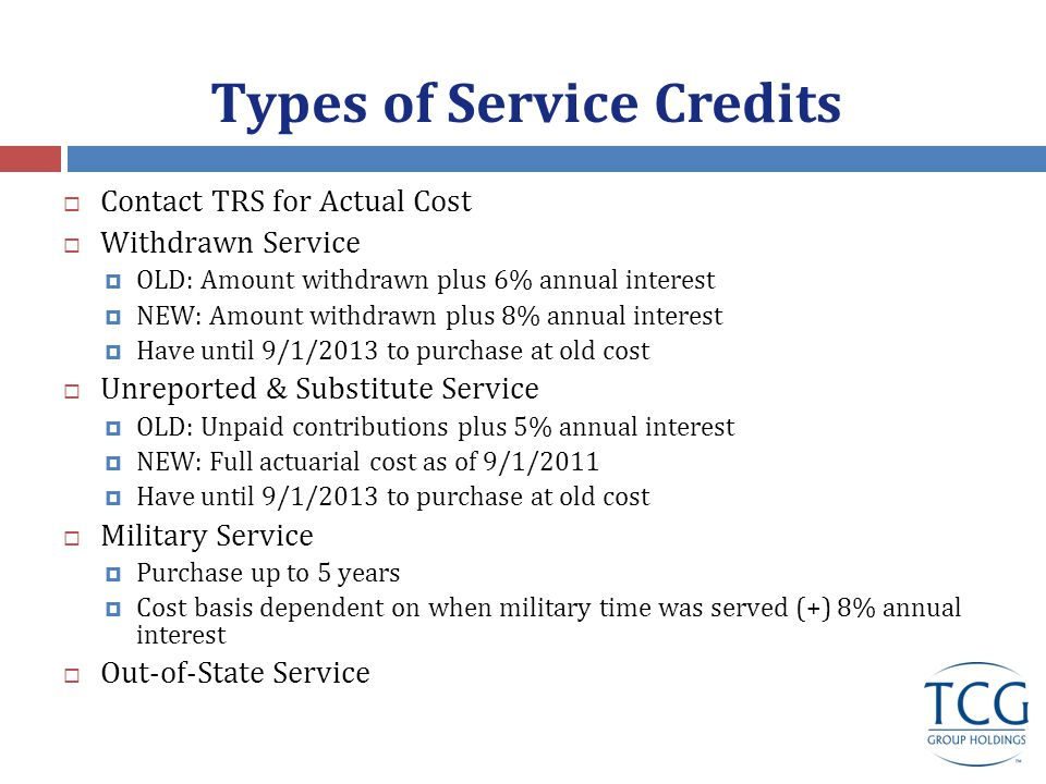 Types of Service Credits  Contact TRS for Actual Cost  Withdrawn Service  OLD: Amount withdrawn plus 6% annual interest  NEW: Amount withdrawn plus 8% annual interest  Have until 9/1/2013 to purchase at old cost  Unreported & Substitute Service  OLD: Unpaid contributions plus 5% annual interest  NEW: Full actuarial cost as of 9/1/2011  Have until 9/1/2013 to purchase at old cost  Military Service  Purchase up to 5 years  Cost basis dependent on when military time was served (+) 8% annual interest  Out-of-State Service