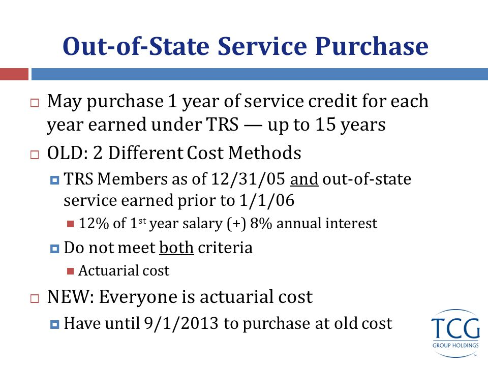 Out-of-State Service Purchase  May purchase 1 year of service credit for each year earned under TRS — up to 15 years  OLD: 2 Different Cost Methods  TRS Members as of 12/31/05 and out-of-state service earned prior to 1/1/06 12% of 1 st year salary (+) 8% annual interest  Do not meet both criteria Actuarial cost  NEW: Everyone is actuarial cost  Have until 9/1/2013 to purchase at old cost