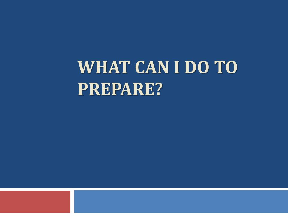 WHAT CAN I DO TO PREPARE?