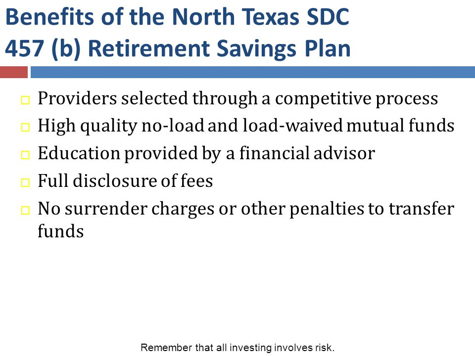 Benefits of the North Texas SDC 457 (b) Retirement Savings Plan  Providers selected through a competitive process  High quality no-load and load-waived mutual funds  Education provided by a financial advisor  Full disclosure of fees  No surrender charges or other penalties to transfer funds Remember that all investing involves risk.