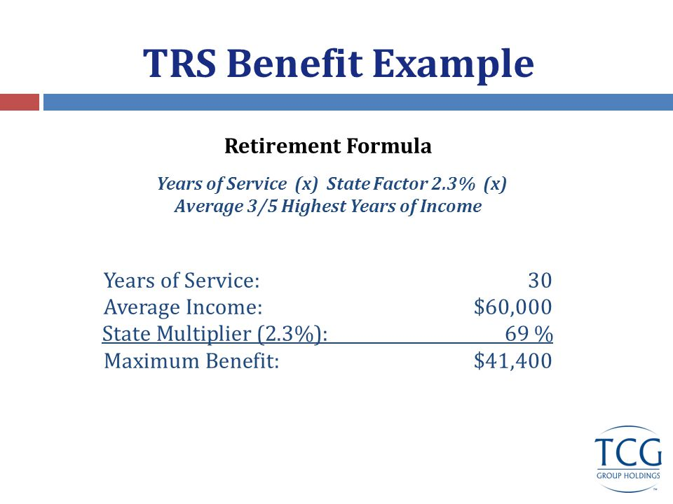 Teacher Retirement System Benefit Example Retirement Age: 60 Service: 30 Years Last Year / High 3 Yr.