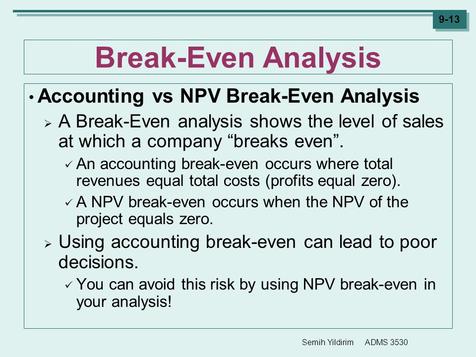 Semih Yildirim ADMS 3530 9-13 Break-Even Analysis Accounting vs NPV Break-Even Analysis  A Break-Even analysis shows the level of sales at which a co