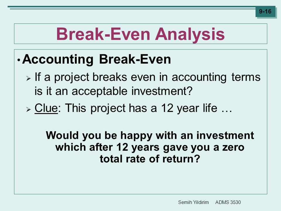 Semih Yildirim ADMS 3530 9-16 Break-Even Analysis Accounting Break-Even  If a project breaks even in accounting terms is it an acceptable investment?