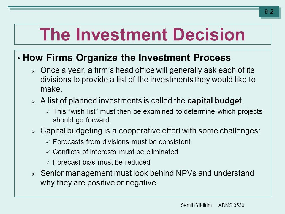 Semih Yildirim ADMS 3530 9-2 The Investment Decision How Firms Organize the Investment Process  Once a year, a firm's head office will generally ask