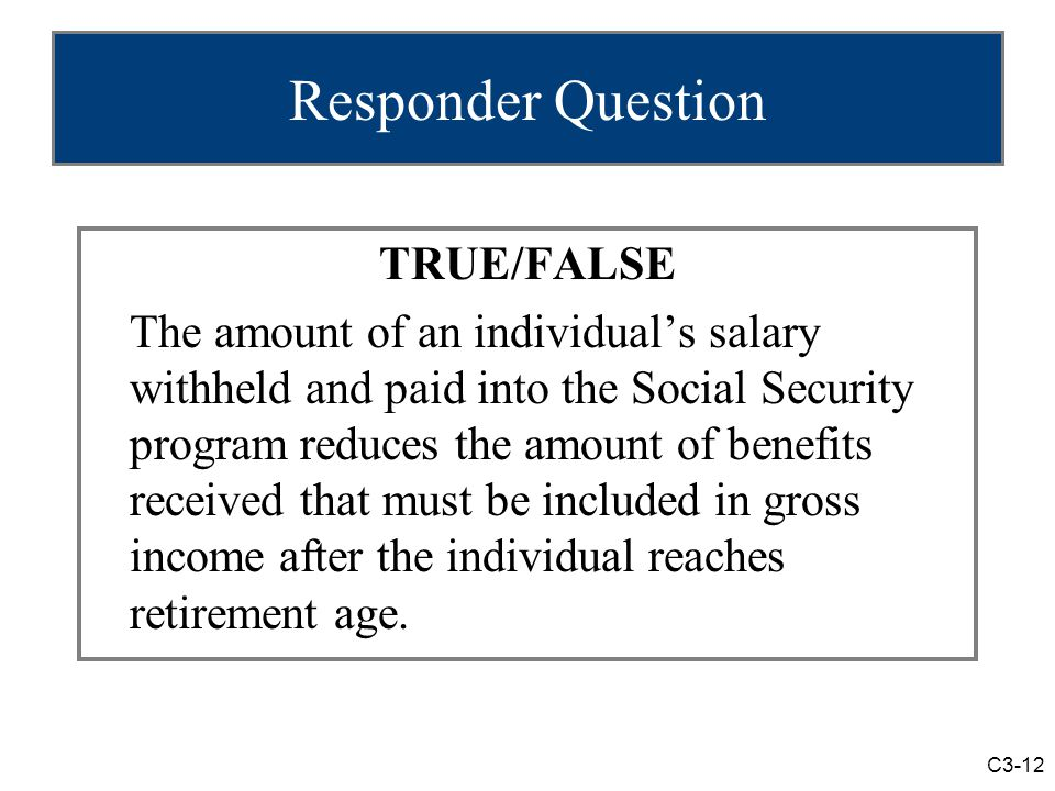 C3-12 Responder Question TRUE/FALSE The amount of an individual's salary withheld and paid into the Social Security program reduces the amount of benefits received that must be included in gross income after the individual reaches retirement age.