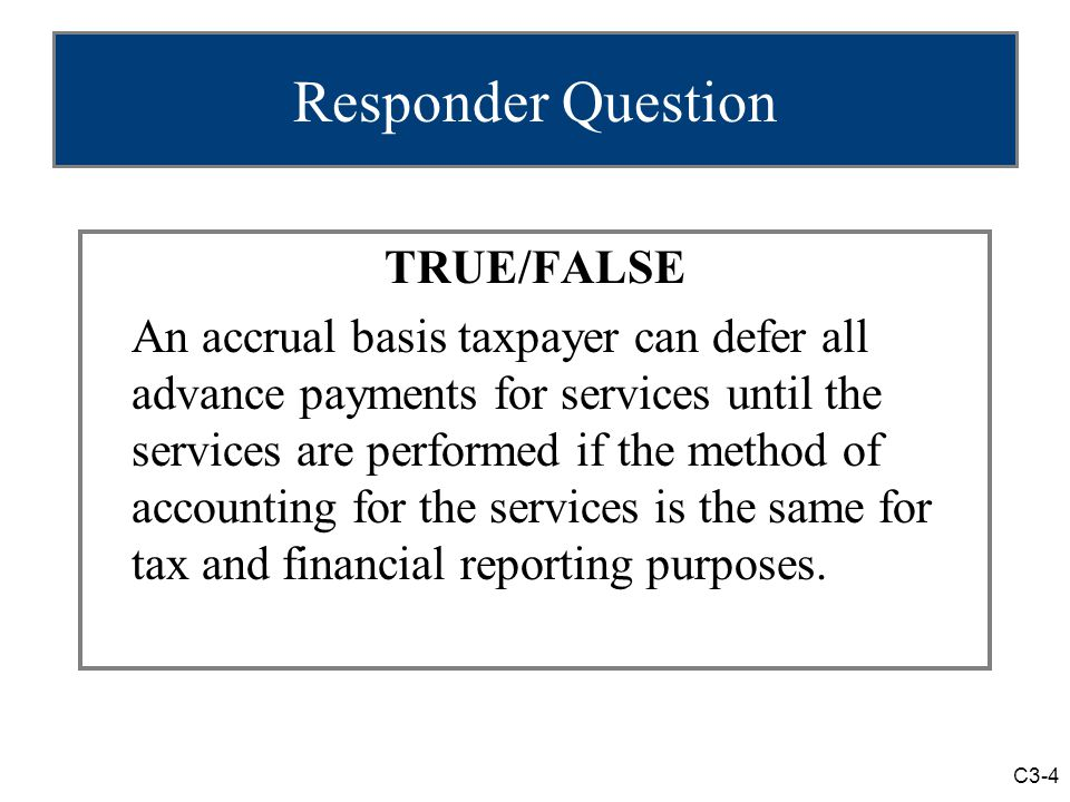 C3-4 Responder Question TRUE/FALSE An accrual basis taxpayer can defer all advance payments for services until the services are performed if the method of accounting for the services is the same for tax and financial reporting purposes.