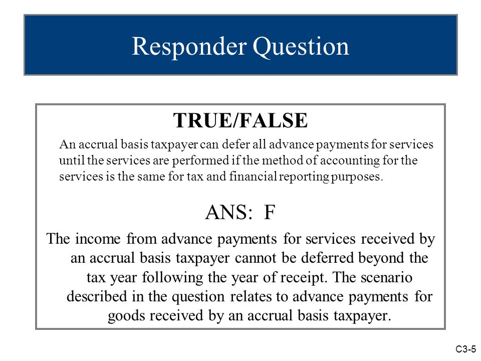 C3-5 Responder Question TRUE/FALSE An accrual basis taxpayer can defer all advance payments for services until the services are performed if the method of accounting for the services is the same for tax and financial reporting purposes.