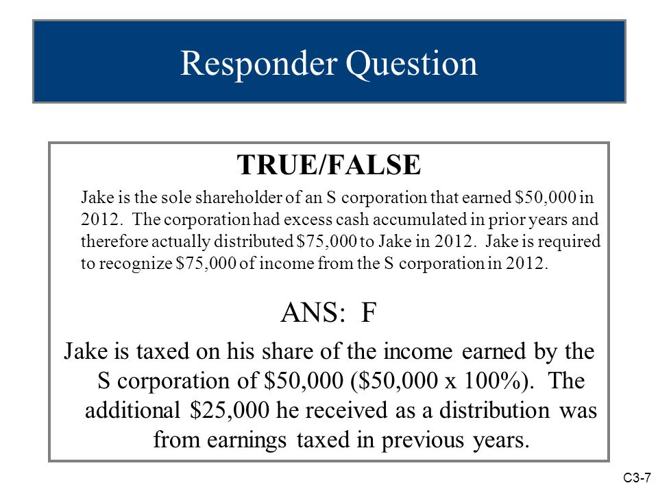 C3-7 Responder Question TRUE/FALSE Jake is the sole shareholder of an S corporation that earned $50,000 in 2012.