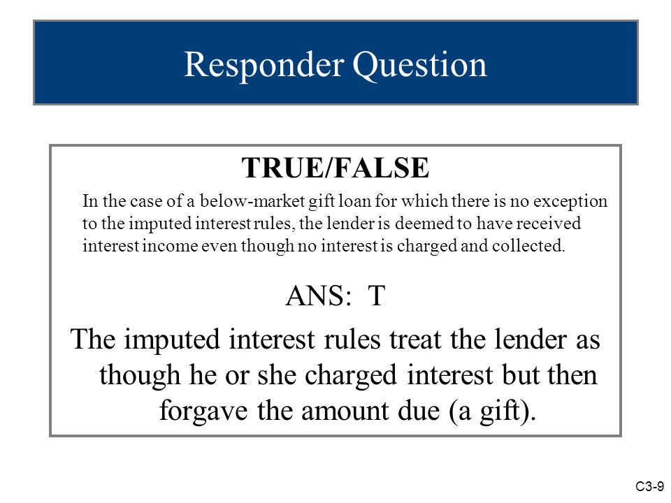 C3-9 Responder Question TRUE/FALSE In the case of a below-market gift loan for which there is no exception to the imputed interest rules, the lender is deemed to have received interest income even though no interest is charged and collected.