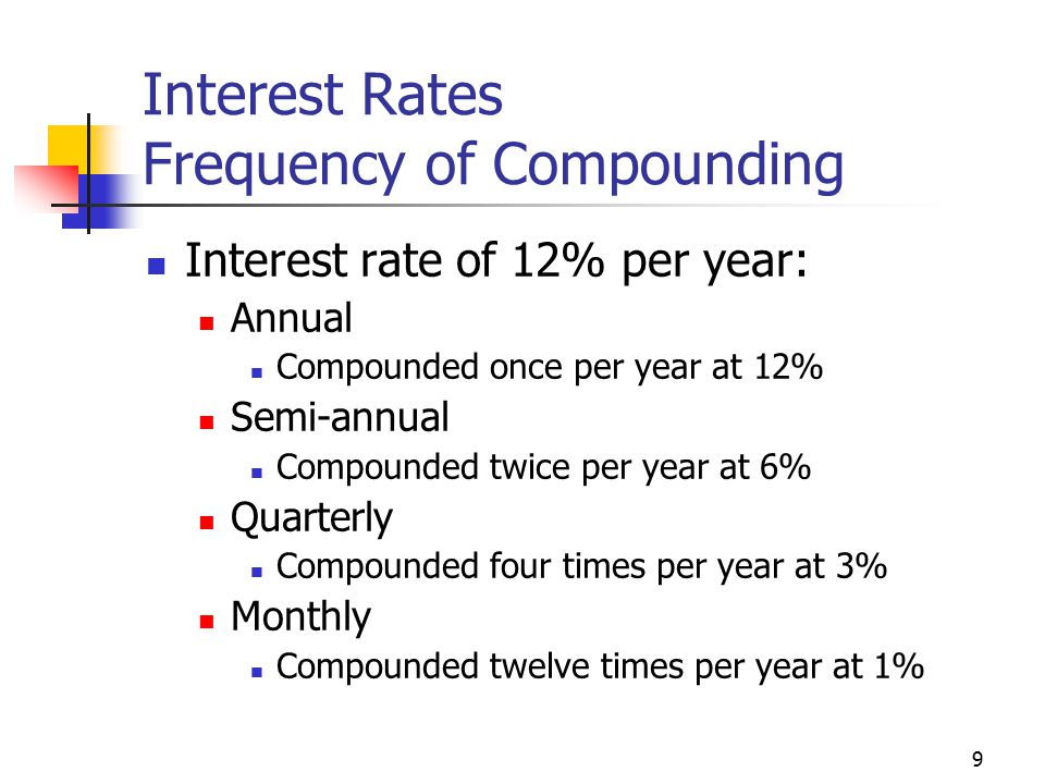 9 Interest Rates Frequency of Compounding Interest rate of 12% per year: Annual Compounded once per year at 12% Semi-annual Compounded twice per year at 6% Quarterly Compounded four times per year at 3% Monthly Compounded twelve times per year at 1%