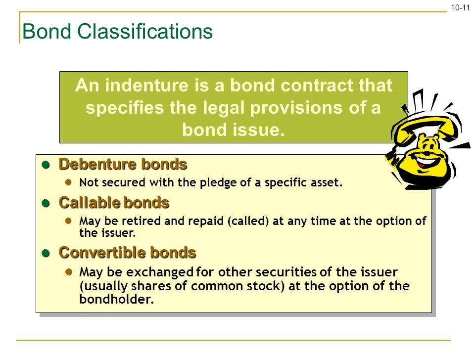 10-11 Bond Classifications Debenture bonds Debenture bonds Not secured with the pledge of a specific asset. Callable bonds Callable bonds May be retir