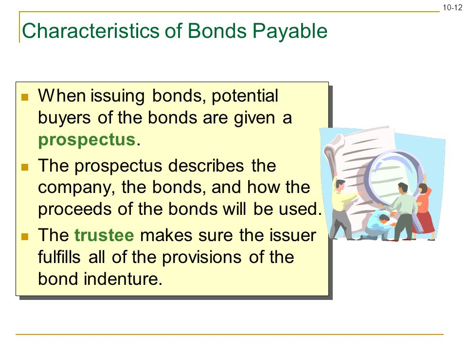 10-12 Characteristics of Bonds Payable When issuing bonds, potential buyers of the bonds are given a prospectus. The prospectus describes the company,