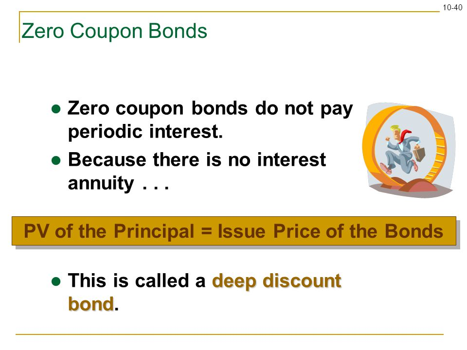 10-40 Zero Coupon Bonds Zero coupon bonds do not pay periodic interest. Because there is no interest annuity... deep discount bond This is called a de