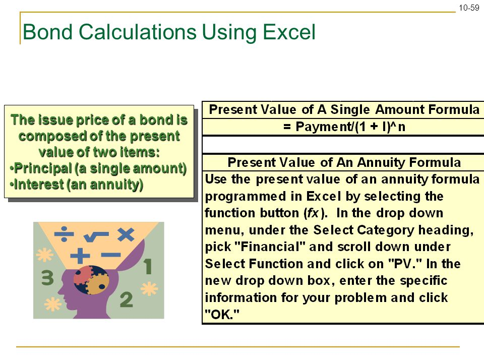 10-59 Bond Calculations Using Excel The issue price of a bond is composed of the present value of two items: Principal (a single amount)Principal (a s