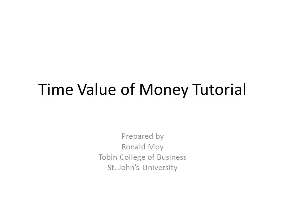 Time Value of Money Tutorial Prepared by Ronald Moy Tobin College of Business St. John's University