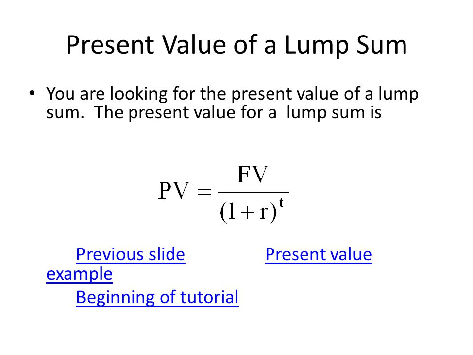 Present Value of a Lump Sum You are looking for the present value of a lump sum. The present value for a lump sum is Previous slidePresent value examp