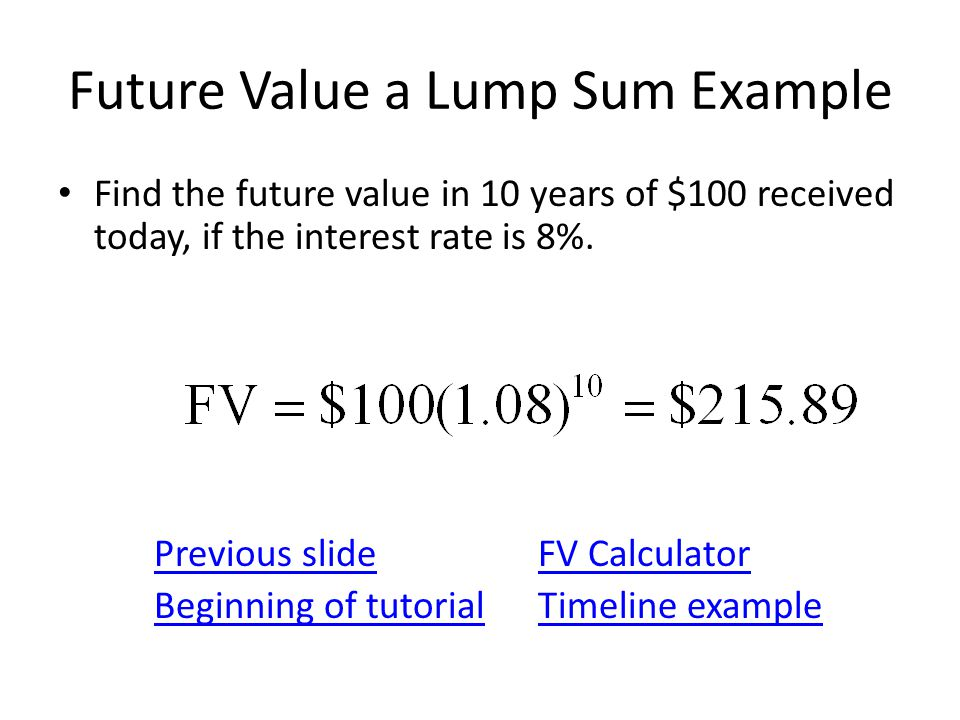 Future Value a Lump Sum Example Find the future value in 10 years of $100 received today, if the interest rate is 8%.
