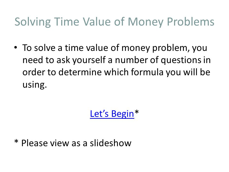 Solving Time Value of Money Problems To solve a time value of money problem, you need to ask yourself a number of questions in order to determine which formula you will be using.