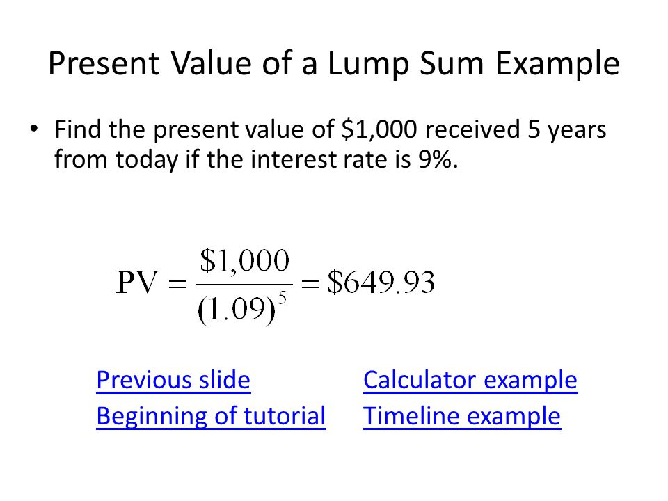 Present Value of a Lump Sum Example Find the present value of $1,000 received 5 years from today if the interest rate is 9%. Previous slideCalculator