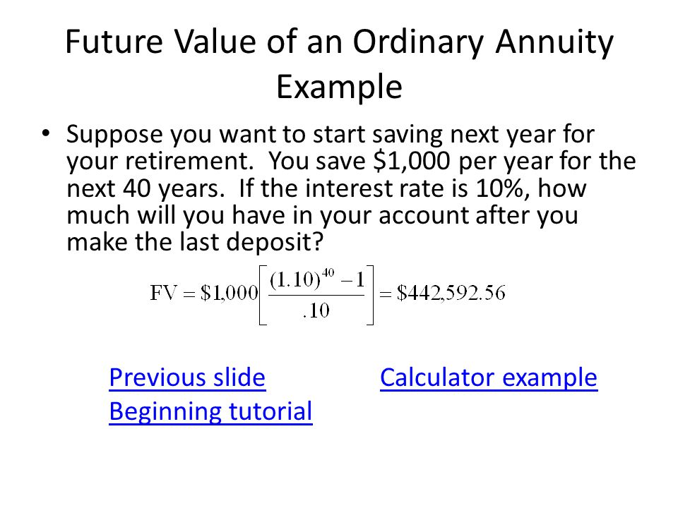 Future Value of an Ordinary Annuity Example Suppose you want to start saving next year for your retirement. You save $1,000 per year for the next 40 y