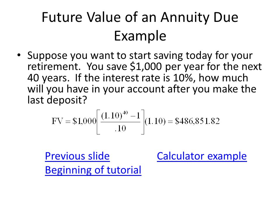 Future Value of an Annuity Due Example Suppose you want to start saving today for your retirement. You save $1,000 per year for the next 40 years. If
