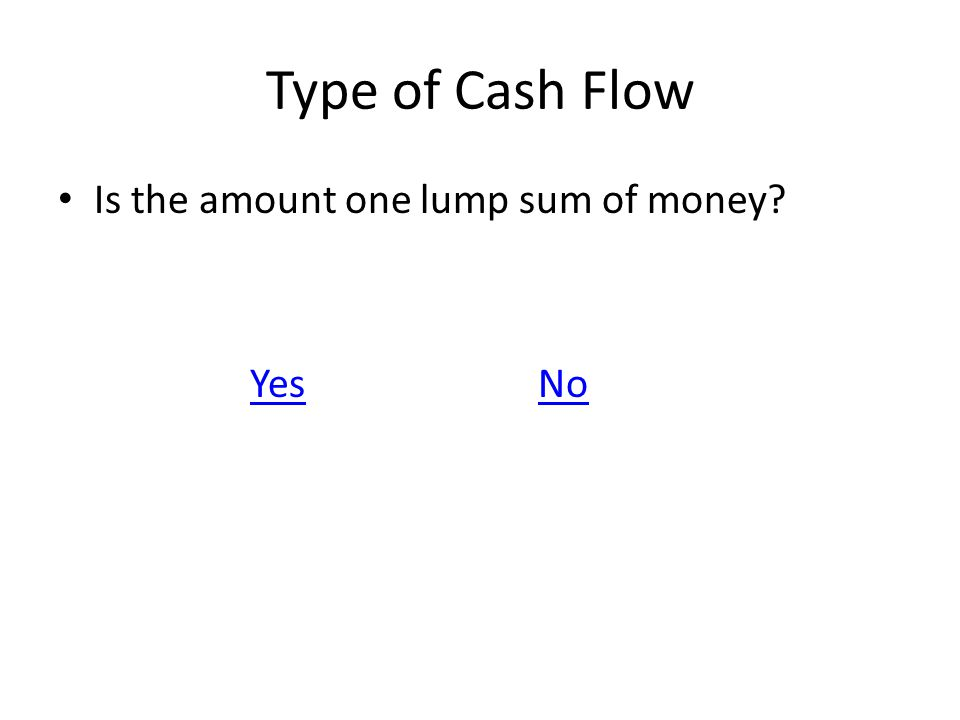 Type of Cash Flow Is the amount one lump sum of money? YesNo