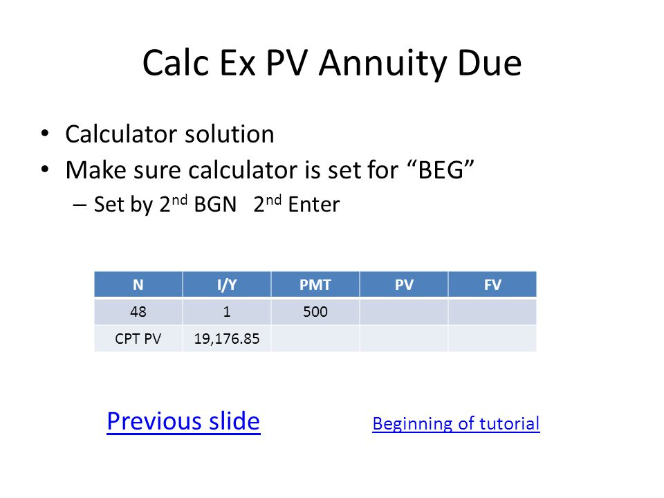 Calc Ex PV Annuity Due Calculator solution Make sure calculator is set for BEG – Set by 2 nd BGN 2 nd Enter Previous slide Beginning of tutorial NI/YPMTPVFV 481500 CPT PV19,176.85