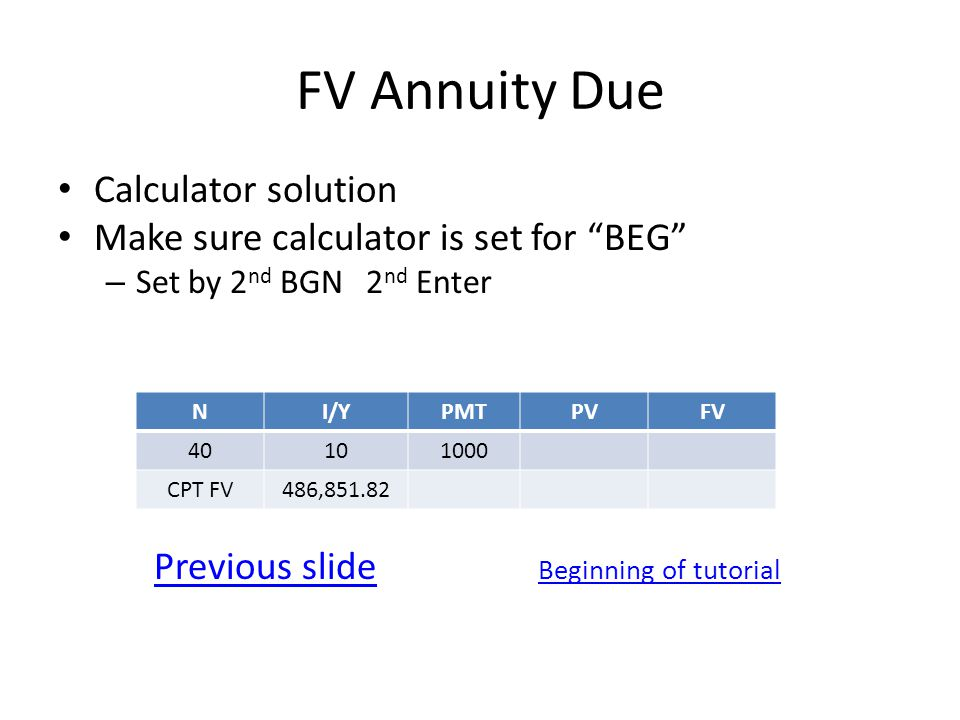 FV Annuity Due Calculator solution Make sure calculator is set for BEG – Set by 2 nd BGN 2 nd Enter Previous slide Beginning of tutorial NI/YPMTPVFV 40101000 CPT FV486,851.82