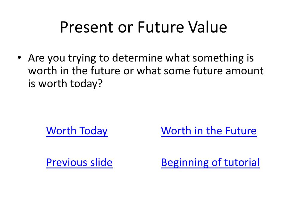 Present or Future Value Are you trying to determine what something is worth in the future or what some future amount is worth today? Worth TodayWorth