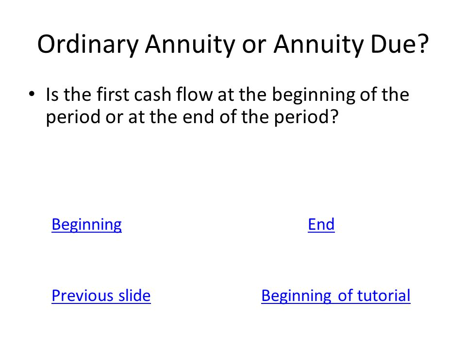 Ordinary Annuity or Annuity Due? Is the first cash flow at the beginning of the period or at the end of the period? BeginningEnd Previous slideBeginni