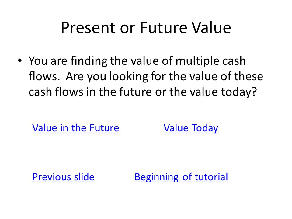 Present or Future Value You are finding the value of multiple cash flows. Are you looking for the value of these cash flows in the future or the value