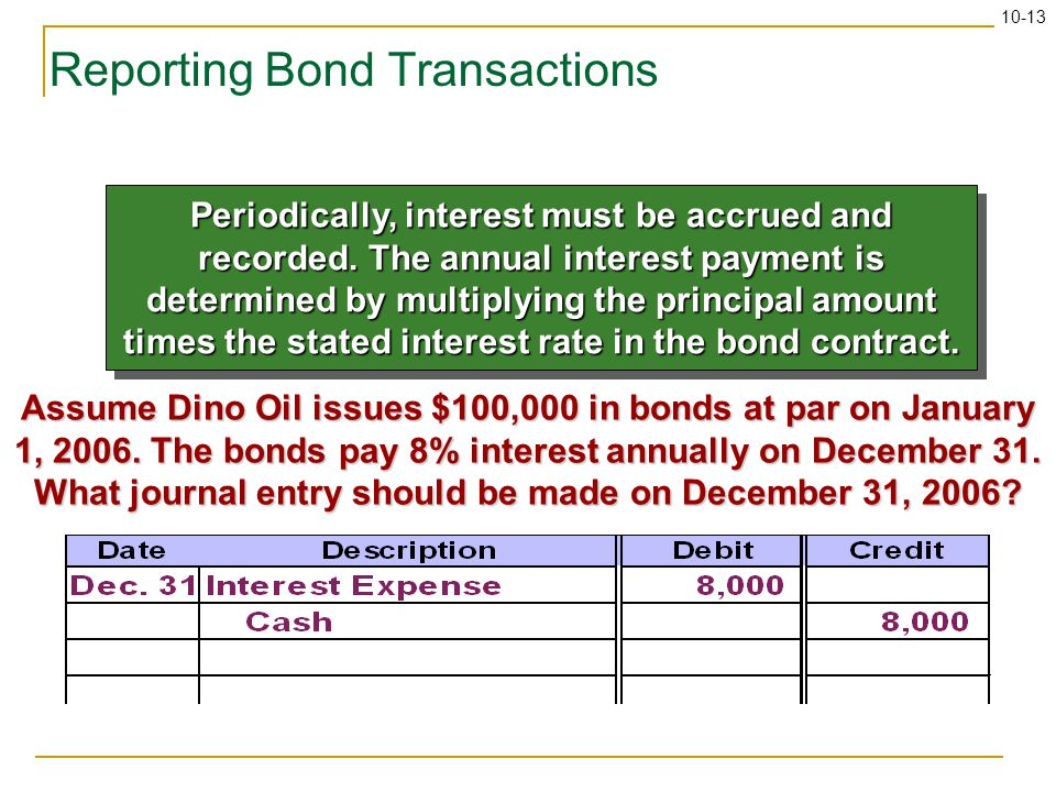 10-13 Reporting Bond Transactions Periodically, interest must be accrued and recorded.