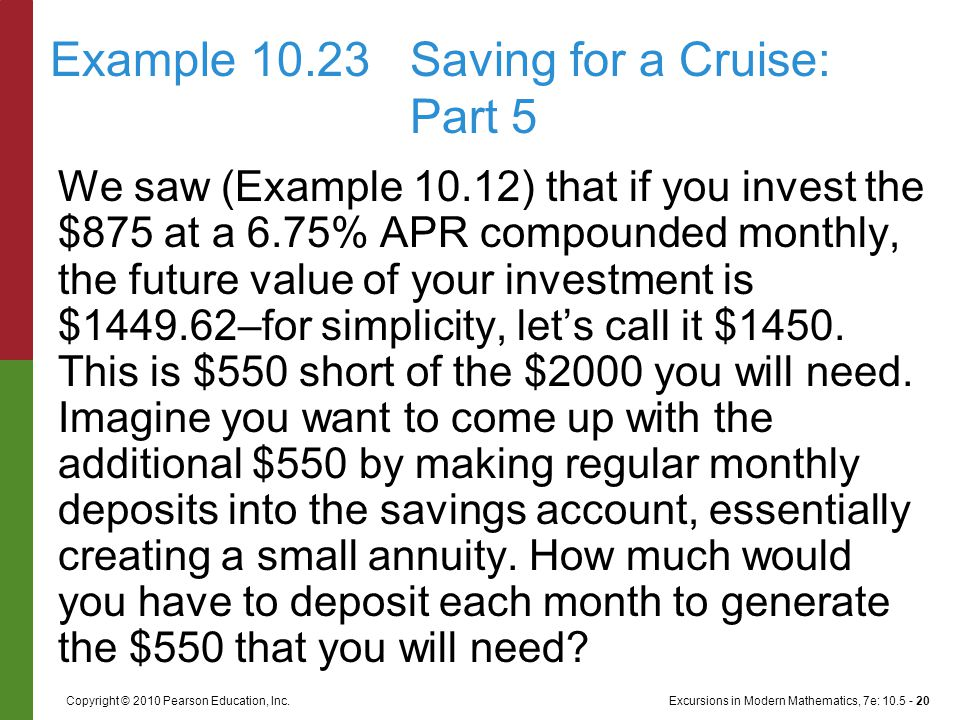 Excursions in Modern Mathematics, 7e: 10.5 - 20Copyright © 2010 Pearson Education, Inc. We saw (Example 10.12) that if you invest the $875 at a 6.75%