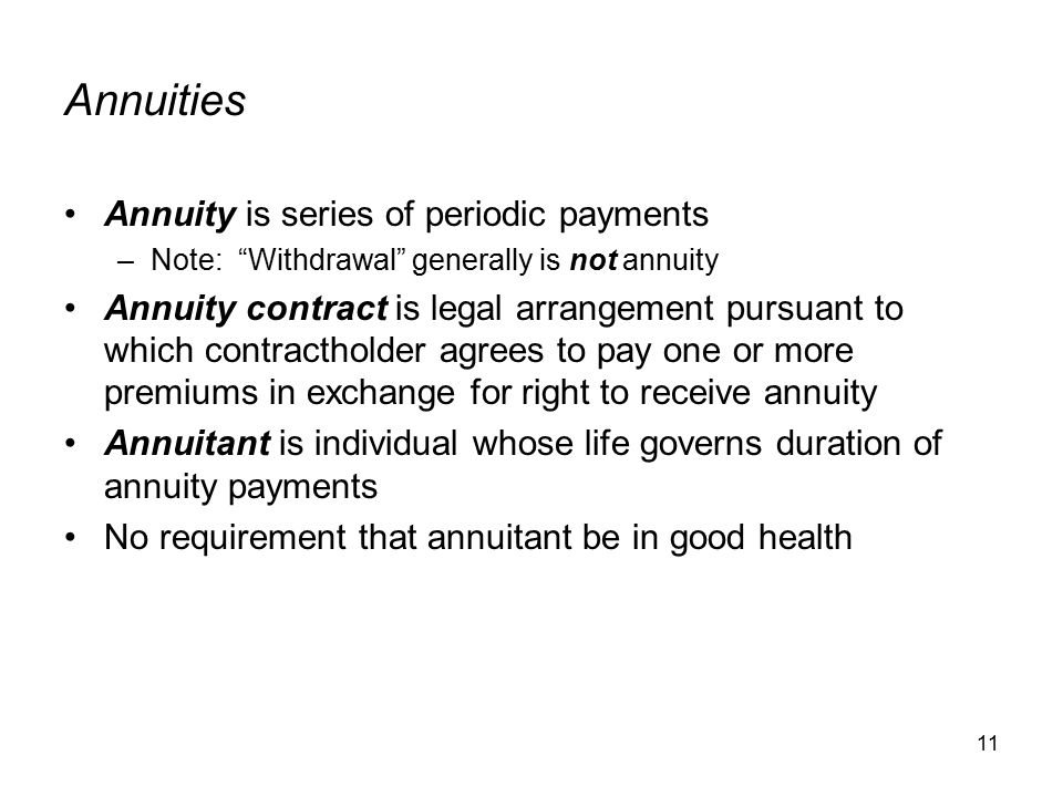 11 Annuities Annuity is series of periodic payments –Note: Withdrawal generally is not annuity Annuity contract is legal arrangement pursuant to which contractholder agrees to pay one or more premiums in exchange for right to receive annuity Annuitant is individual whose life governs duration of annuity payments No requirement that annuitant be in good health