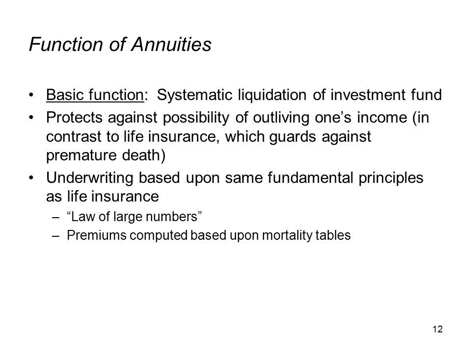 12 Function of Annuities Basic function: Systematic liquidation of investment fund Protects against possibility of outliving one's income (in contrast to life insurance, which guards against premature death) Underwriting based upon same fundamental principles as life insurance – Law of large numbers –Premiums computed based upon mortality tables