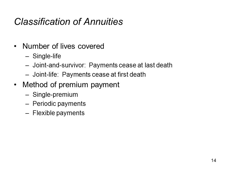 14 Classification of Annuities Number of lives covered –Single-life –Joint-and-survivor: Payments cease at last death –Joint-life: Payments cease at first death Method of premium payment –Single-premium –Periodic payments –Flexible payments