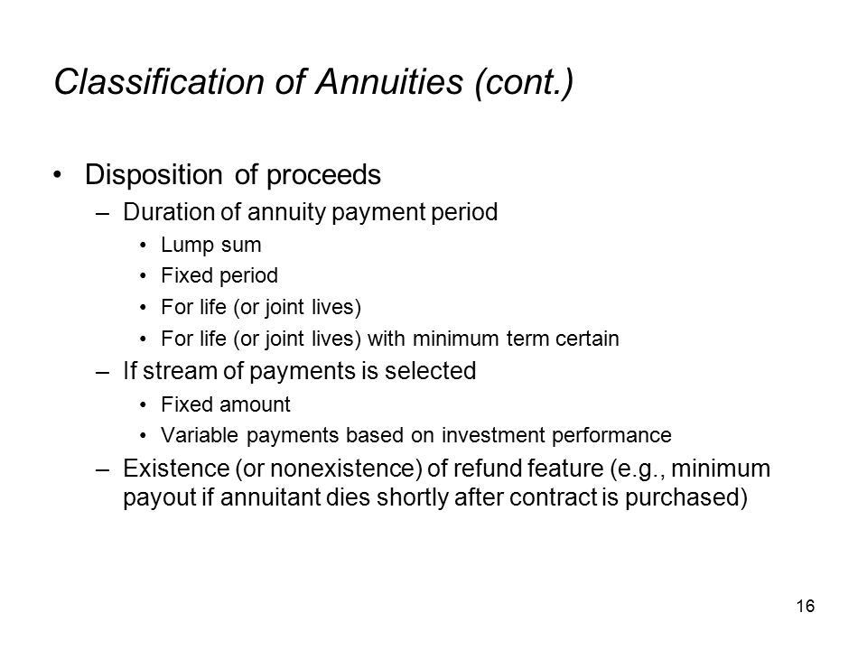 16 Classification of Annuities (cont.) Disposition of proceeds –Duration of annuity payment period Lump sum Fixed period For life (or joint lives) For life (or joint lives) with minimum term certain –If stream of payments is selected Fixed amount Variable payments based on investment performance –Existence (or nonexistence) of refund feature (e.g., minimum payout if annuitant dies shortly after contract is purchased)
